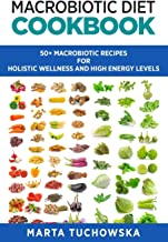 Macrobiotic Diet Cookbook: 50 Macrobiotic Recipes for Holistic Wellness and High Energy Levels (Holistic Wellness Recipes)