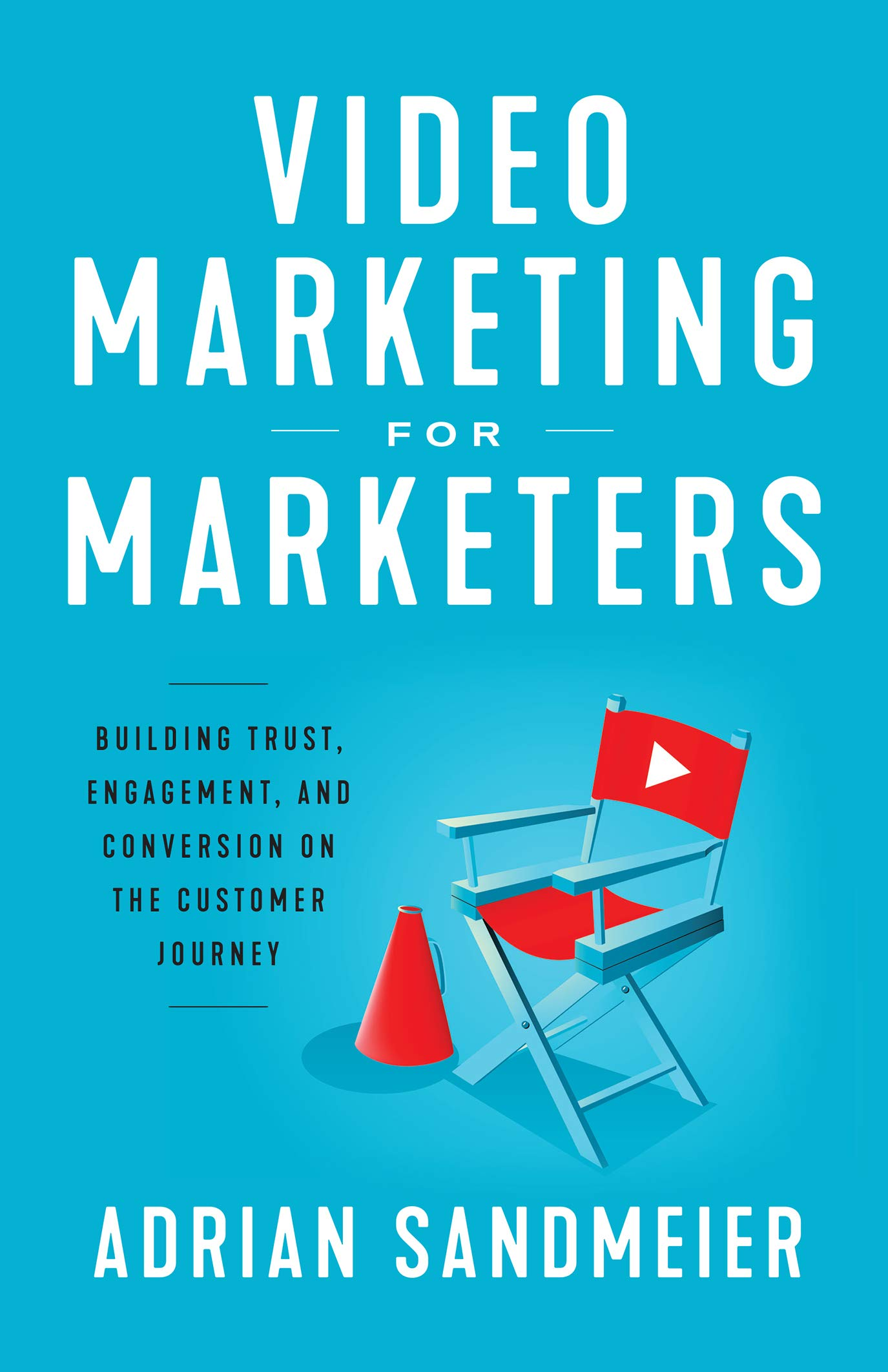 Video Marketing for Marketers : Building Trust, Engagement, and Conversion on the Customer Journey