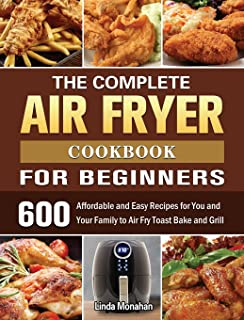The Complete Air Fryer Cookbook For Beginners: 600 Affordable and Easy Recipes for You and Your Family to Air Fry Toast Ba...