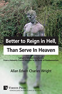 Better to Reign in Hell, Than Serve In Heaven: Satan's Metamorphosis From a Heavenly Council Member to the Ruler of Pandaemonium (Series in Philosophy of Religion)