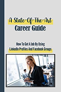 A State-Of-The-Art Career Guide: How To Get A Job By Using LinkedIn Profiles And Facebook Groups: Get A Job (English Edition)