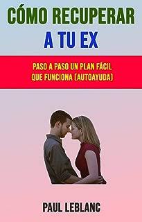 Cómo Recuperar A Tu Ex: Paso A Paso Un Plan Fácil Que Funciona (Autoayuda) (Spanish Edition)
