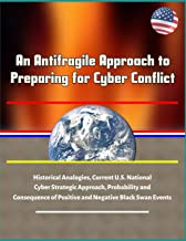 An Antifragile Approach to Preparing for Cyber Conflict - Historical Analogies, Current U.S. National Cyber Strategic Approach, Probability and Consequence of Positive and Negative Black Swan Events