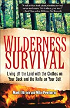 Wilderness Survival: Living Off the Land with the Clothes on Your Back and the Knife on Your Belt