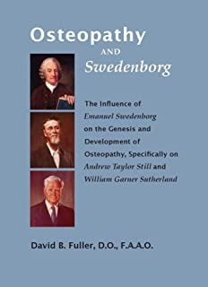 OSTEOPATHY AND SWEDENBORG: The Influence of Emanuel Swedenborg on the Genesis and Development of Osteopathy, Specifically on Andrew Taylor Still and William Garner Sutherland English Edition