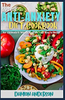The Unique Anti-Anxiety Diet Cookbook: An Ultimate 6-Weeks Nourish Your Way to Better Mental Health
