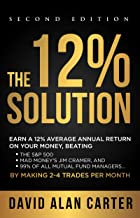 THE 12% SOLUTION: Earn A 12% Average Annual Return On Your Money, Beating The S&P 500, Mad Money's Jim Cramer, And 99% Of ...