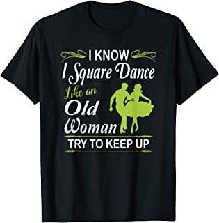 I Know I Square Dance Like Old Woman Try to Keep Up T Shirt