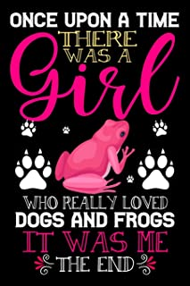 Once Upon A Time There Was A Girl Who Really Loved Dogs And Frogs It Was Me The End: Dogs and Frogs Lovers Journal Noteboo...