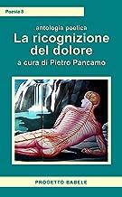 La ricognizione del dolore: Antologia Poetica (I libri di PB - Poesia Vol. 8) (Italian Edition)