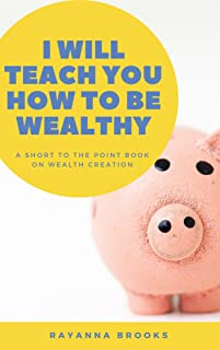 I will teach you how to become wealthy: A short to the point book on wealth creation