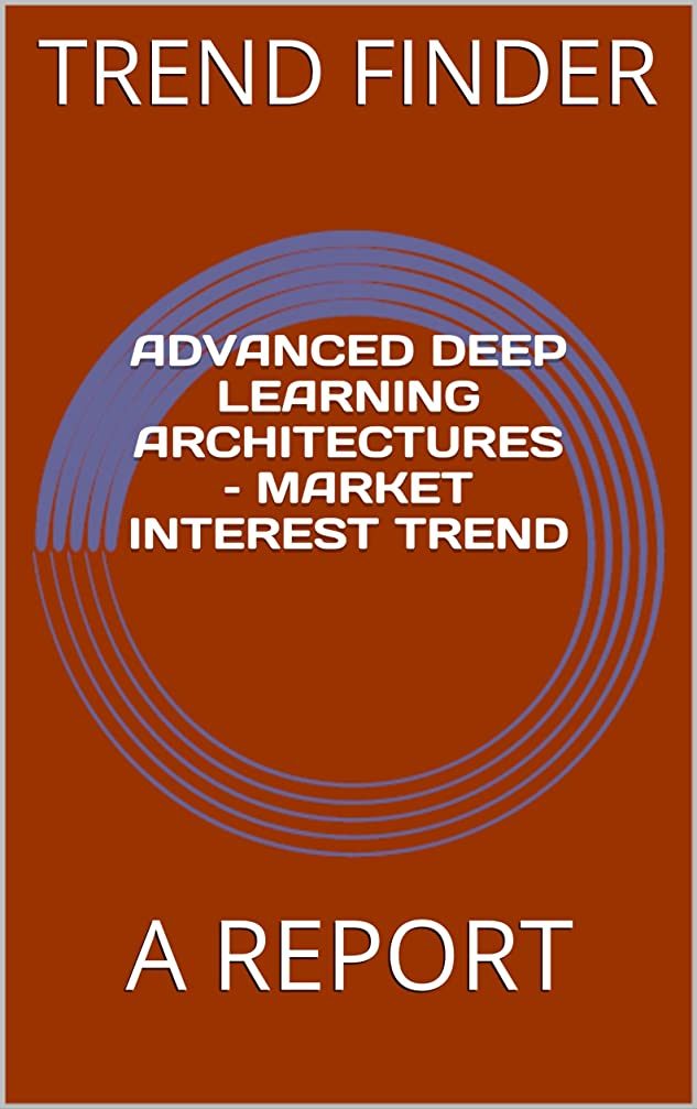ペンダント用語集ペアADVANCED DEEP LEARNING ARCHITECTURES – MARKET INTEREST TREND: A REPORT (English Edition)