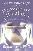 Save Your Life with the Power of pH Balance: Becoming pH Balanced in an Unbalanced World (How to Save Your Life Book 1)