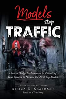 Models Stop Traffic: How to Dodge Enslavement in Pursuit of Your Dream to Become the Next Top Model (A Model Survivor)