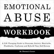 Emotional Abuse Workbook: A Life-Changing Guide to Overcome Anxiety, Heartache, Flashbacks, Confusion and Rebuild Your Sel...