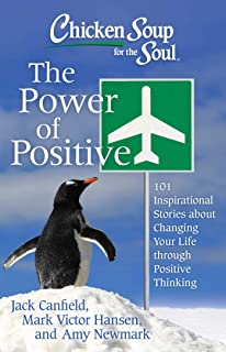 Chicken Soup for the Soul: The Power of Positive: 101 Inspirational Stories about Changing Your Life through Positive Thin...