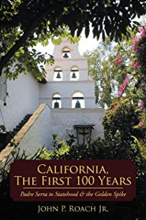 California, The First 100 Years: Padre Serra to Statehood & the Golden Spike