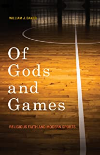 Of Gods and Games: Religious Faith and Modern Sports (George H. Shriver Lecture Series in Religion in American History Ser...