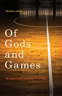 Of Gods and Games: Religious Faith and Modern Sports (George H. Shriver Lecture Series in Religion in American History Ser. Book 7) (English Edition)