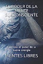 EL PODER DE LA MENTE SUBCONCIENTE: Controla el poder de...