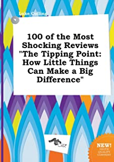 100 of the Most Shocking Reviews the Tipping Point: How Little Things Can Make a Big Difference