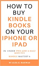 How to buy Kindle books on your iPhone or iPad: A complete and easy guide on how to buy kindle books on your iPhone or iPad in under two and a half minutes. (Kindle Mastery Book 6)