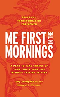 Me First in the Mornings: A Plan to Take Charge of Your Time & Your Life Without Feeling Selfish
