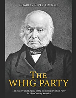 The Whig Party: The History and Legacy of the Influential Political Party in 19th Century America