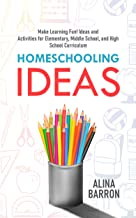 Homeschooling Ideas: Make Learning Fun! Ideas and Activities for Elementary, Middle School, and High School Curriculum