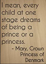 I Mean, Every Child at one Stage Dreams. Quote by Mary, Crown Princess of Denmark, Laser Engraved on Wooden Plaque - Size: 8