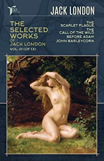 The Selected Works of Jack London, Vol. 01 (of 13): The Scarlet Plague; The Call of the Wild; Before Adam; John Barleycorn