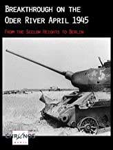 Breakthrough on the Oder River April 1945 - From the Seelow Heights to Berlin