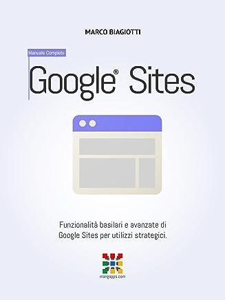 Google Siti - Manuale Completo: Funzionalità basilari e avanzate di Google Siti (Google Sites) per utilizzi strategici. (Google Apps, Manuali Completi Vol. 13)