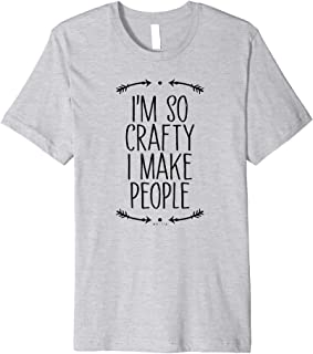 I'm So Crafty I Make People Funny Pregnancy Gift for Women Premium T-Shirt