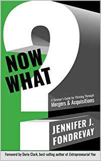 NOW WHAT?: A Survivor's Guide for Thriving Through Mergers & Acquisitions