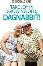 Take Joy in Growing Old, Dagnabbit!