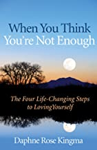 When You Think You're Not Enough: The Four Life-Changing Steps to Loving Yourself