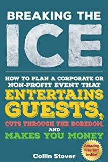 Breaking the Ice: How to Plan a Corporate or Non-Profit Event That Entertains Guests, Cuts Through the Boredom, and Makes ...