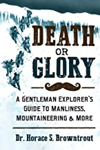 Death or Glory!: A Gentleman Explorer's Guide to Manliness, Mountaineering, and More