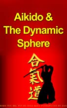 Aikido and The Dynamic Sphere: A Complete Introduction Guide to: Aikido-Martial Arts-Aikido Techniques-Aikido Mysteries (Aikido, Martial Arts, Aikido and ... Martial Arts, Aikido in Everyday Life)