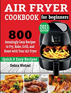 Air Fryer Cookbook for Beginners: 800 Amazingly Easy Recipes to Fry, Bake, Grill, and Roast with Your Air Fryer