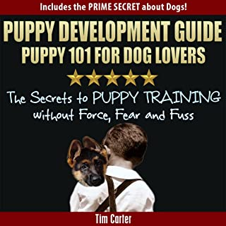 Puppy Development Guide - PUPPY 101 for Dog Lovers: The Secrets to Puppy Training Without Force, Fear, and Fuss! (New Dog Series Book 4)