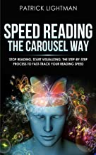 Speed Reading the Carousel Way: Stop reading, start visualizing: The step-by-step process to FAST-TRACK your reading speed.