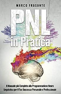 PNL in Pratica: Il Manuale più Completo alla Programmazione Neuro-Linguistica per il Tuo Successo Personale e Professionale.