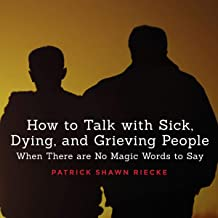 How to Talk with Sick, Dying and Grieving People: When There Are No Magic Words to Say (Resources on Faith, Sickness, Grief and Doubt, Volume 1)