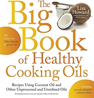 The Big Book of Healthy Cooking Oils: Recipes Using Coconut Oil and Other Unprocessed and Unrefined Oils - Including Avocado, Flaxseed, Walnut & Others--Paleo-friendly and Gluten-free
