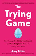 The Trying Game: Get Through Fertility Treatment and Get Pregnant without Losing Your Mind