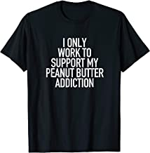 I work to support my Peanut Butter addiction - Funny Tshirt