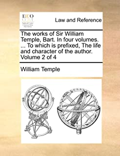 The Works of Sir William Temple, Bart. in Four Volumes. ... to Which Is Prefixed, the Life and Character of the Author. Vo...