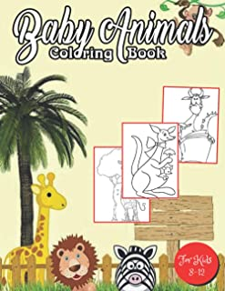 BABY ANIMALS COLORING BOOK FOR KIDS 8-12: A Coloring Book Featuring 50 Cute and Lovable Baby Animals for Little Kids Age ...